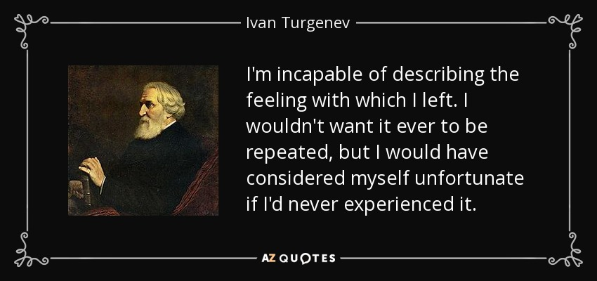 I'm incapable of describing the feeling with which I left. I wouldn't want it ever to be repeated, but I would have considered myself unfortunate if I'd never experienced it. - Ivan Turgenev