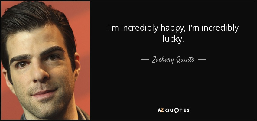 I'm incredibly happy, I'm incredibly lucky. - Zachary Quinto