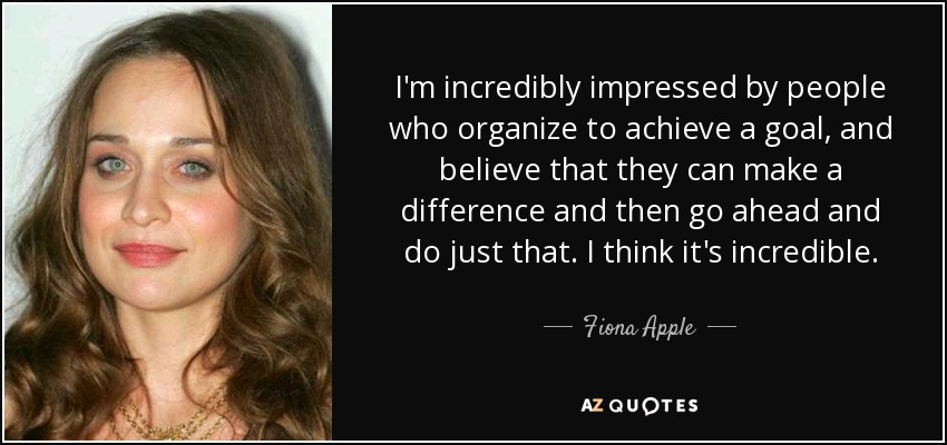 I'm incredibly impressed by people who organize to achieve a goal, and believe that they can make a difference and then go ahead and do just that. I think it's incredible. - Fiona Apple