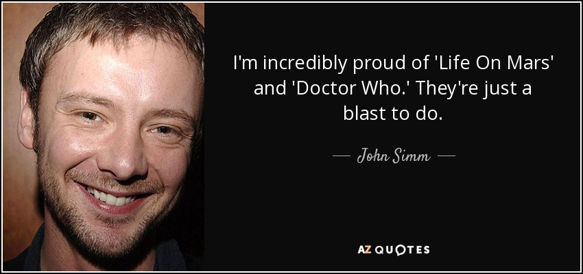 I'm incredibly proud of 'Life On Mars' and 'Doctor Who.' They're just a blast to do. - John Simm
