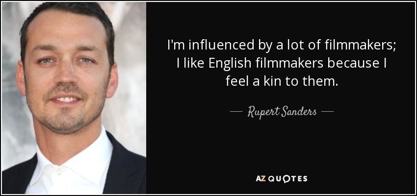I'm influenced by a lot of filmmakers; I like English filmmakers because I feel a kin to them. - Rupert Sanders