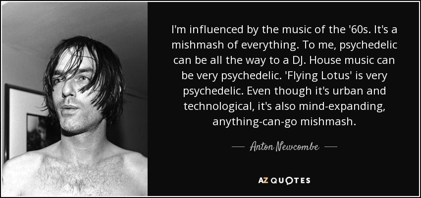 I'm influenced by the music of the '60s. It's a mishmash of everything. To me, psychedelic can be all the way to a DJ. House music can be very psychedelic. 'Flying Lotus' is very psychedelic. Even though it's urban and technological, it's also mind-expanding, anything-can-go mishmash. - Anton Newcombe