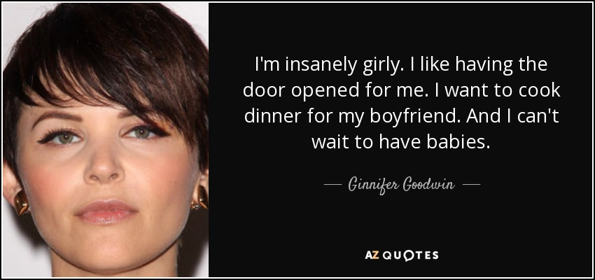 I'm insanely girly. I like having the door opened for me. I want to cook dinner for my boyfriend. And I can't wait to have babies. - Ginnifer Goodwin