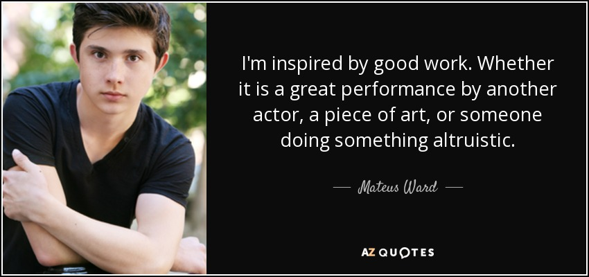 I'm inspired by good work. Whether it is a great performance by another actor, a piece of art, or someone doing something altruistic. - Mateus Ward
