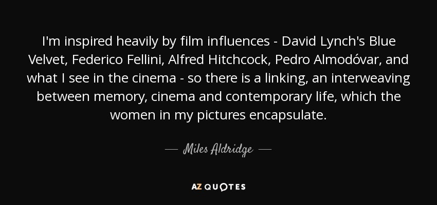 I'm inspired heavily by film influences - David Lynch's Blue Velvet, Federico Fellini, Alfred Hitchcock, Pedro Almodóvar, and what I see in the cinema - so there is a linking, an interweaving between memory, cinema and contemporary life, which the women in my pictures encapsulate. - Miles Aldridge