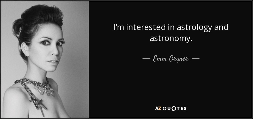 I'm interested in astrology and astronomy. - Emm Gryner