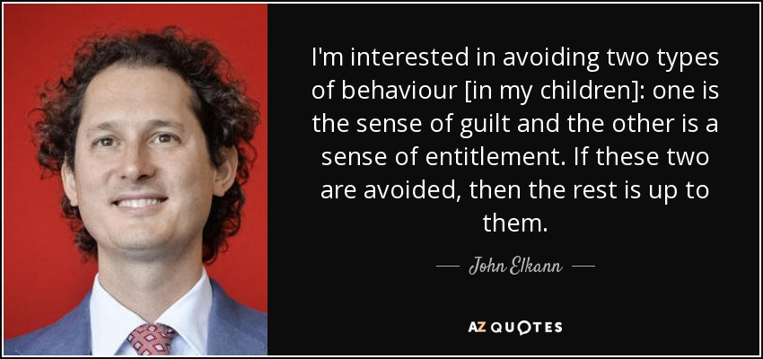 I'm interested in avoiding two types of behaviour [in my children]: one is the sense of guilt and the other is a sense of entitlement. If these two are avoided, then the rest is up to them. - John Elkann