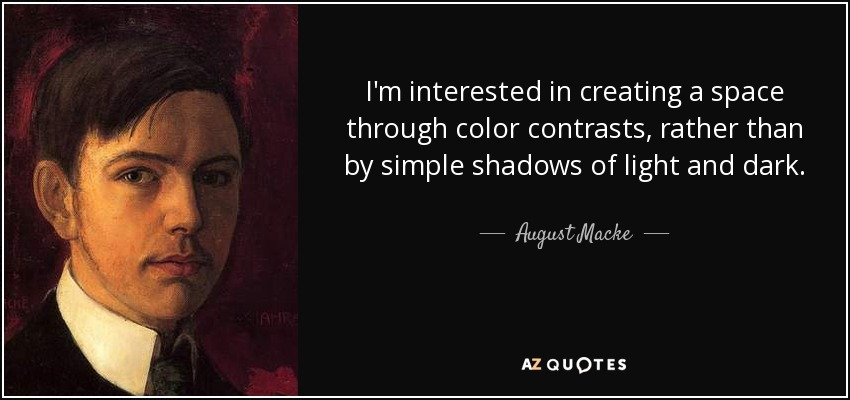 I'm interested in creating a space through color contrasts, rather than by simple shadows of light and dark. - August Macke