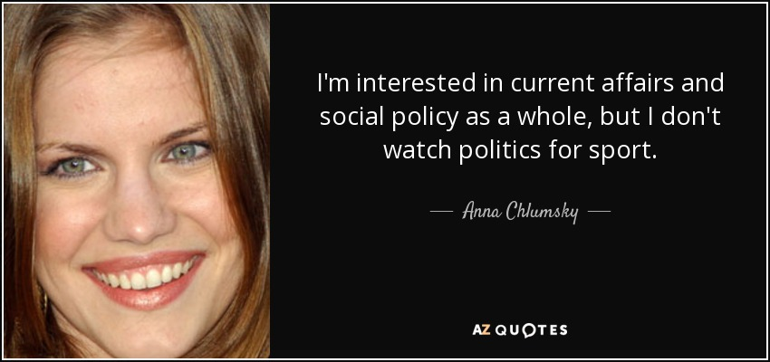 I'm interested in current affairs and social policy as a whole, but I don't watch politics for sport. - Anna Chlumsky