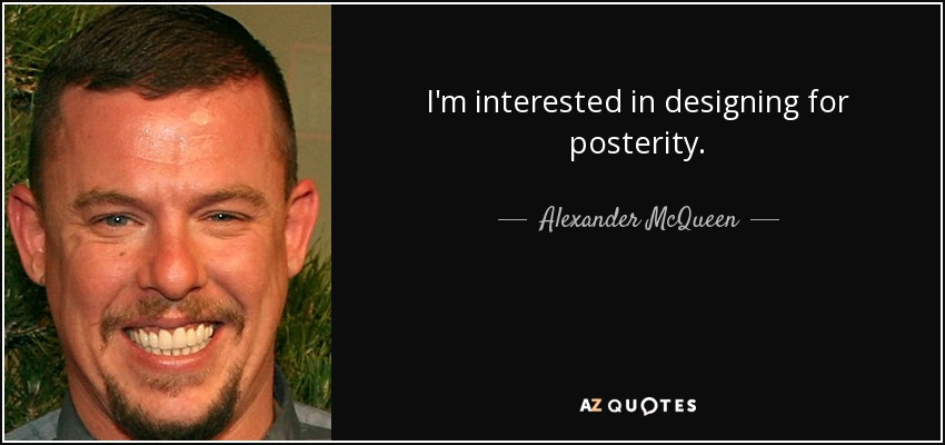 I'm interested in designing for posterity. - Alexander McQueen