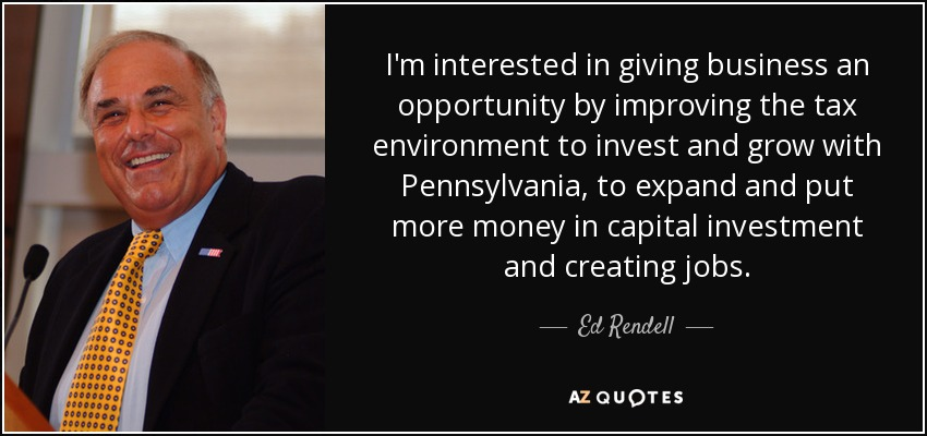 I'm interested in giving business an opportunity by improving the tax environment to invest and grow with Pennsylvania, to expand and put more money in capital investment and creating jobs. - Ed Rendell