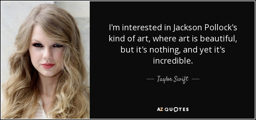 I'm interested in Jackson Pollock's kind of art, where art is beautiful, but it's nothing, and yet it's incredible. - Taylor Swift