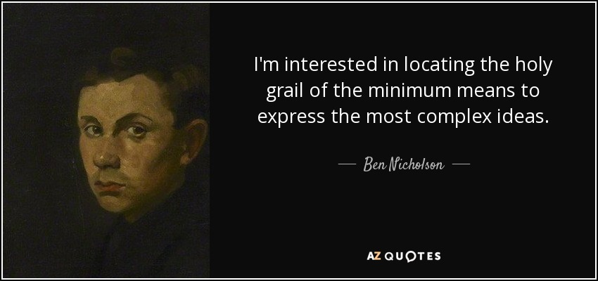 I'm interested in locating the holy grail of the minimum means to express the most complex ideas. - Ben Nicholson