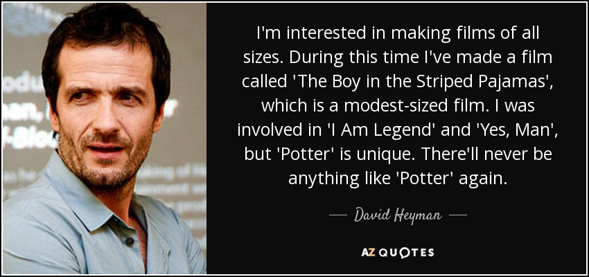 I'm interested in making films of all sizes. During this time I've made a film called 'The Boy in the Striped Pajamas', which is a modest-sized film. I was involved in 'I Am Legend' and 'Yes, Man', but 'Potter' is unique. There'll never be anything like 'Potter' again. - David Heyman