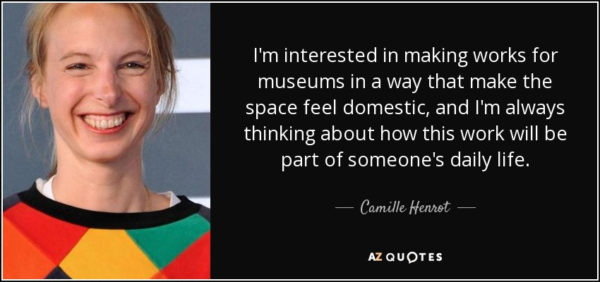 I'm interested in making works for museums in a way that make the space feel domestic, and I'm always thinking about how this work will be part of someone's daily life. - Camille Henrot