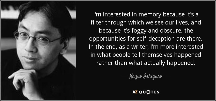 I'm interested in memory because it's a filter through which we see our lives, and because it's foggy and obscure, the opportunities for self-deception are there. In the end, as a writer, I'm more interested in what people tell themselves happened rather than what actually happened. - Kazuo Ishiguro