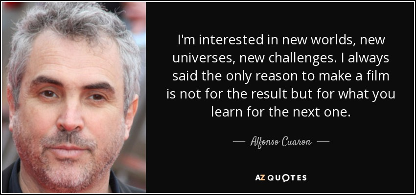 I'm interested in new worlds, new universes, new challenges. I always said the only reason to make a film is not for the result but for what you learn for the next one. - Alfonso Cuaron