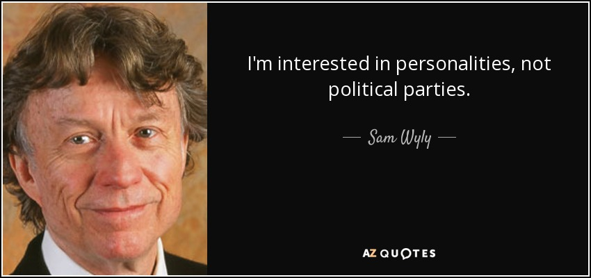 I'm interested in personalities, not political parties. - Sam Wyly