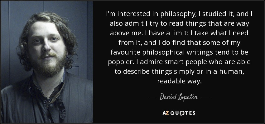 I'm interested in philosophy, I studied it, and I also admit I try to read things that are way above me. I have a limit: I take what I need from it, and I do find that some of my favourite philosophical writings tend to be poppier. I admire smart people who are able to describe things simply or in a human, readable way. - Daniel Lopatin