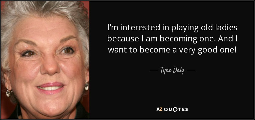 I'm interested in playing old ladies because I am becoming one. And I want to become a very good one! - Tyne Daly