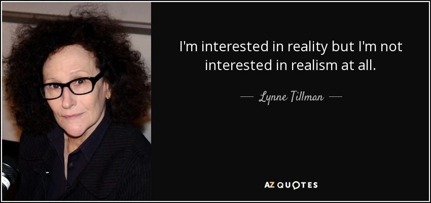 I'm interested in reality but I'm not interested in realism at all. - Lynne Tillman