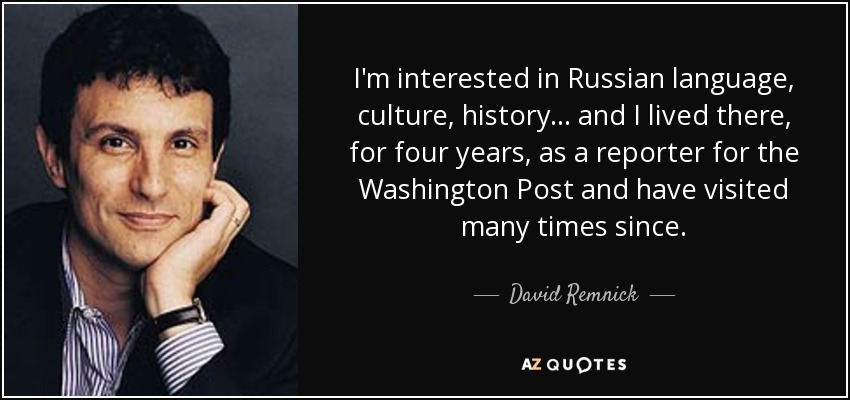 I'm interested in Russian language, culture, history... and I lived there, for four years, as a reporter for the Washington Post and have visited many times since. - David Remnick
