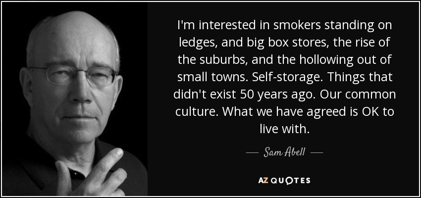 I'm interested in smokers standing on ledges, and big box stores, the rise of the suburbs, and the hollowing out of small towns. Self-storage. Things that didn't exist 50 years ago. Our common culture. What we have agreed is OK to live with. - Sam Abell