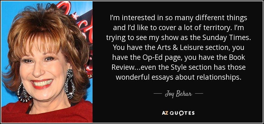 I'm interested in so many different things and I'd like to cover a lot of territory. I'm trying to see my show as the Sunday Times. You have the Arts & Leisure section, you have the Op-Ed page, you have the Book Review...even the Style section has those wonderful essays about relationships. - Joy Behar