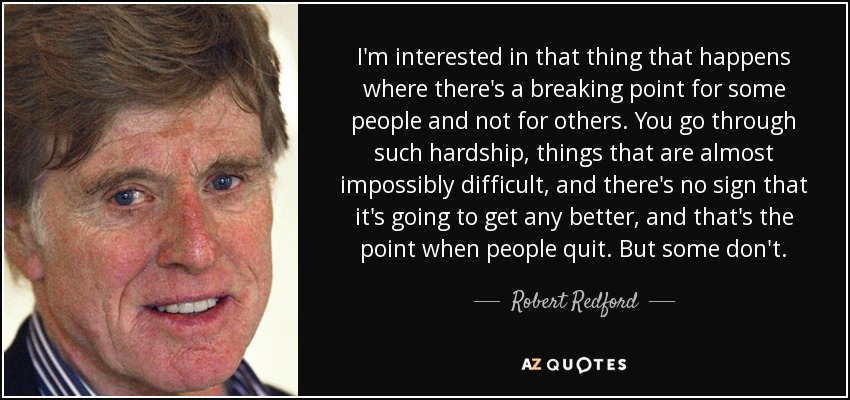 I'm interested in that thing that happens where there's a breaking point for some people and not for others. You go through such hardship, things that are almost impossibly difficult, and there's no sign that it's going to get any better, and that's the point when people quit. But some don't. - Robert Redford