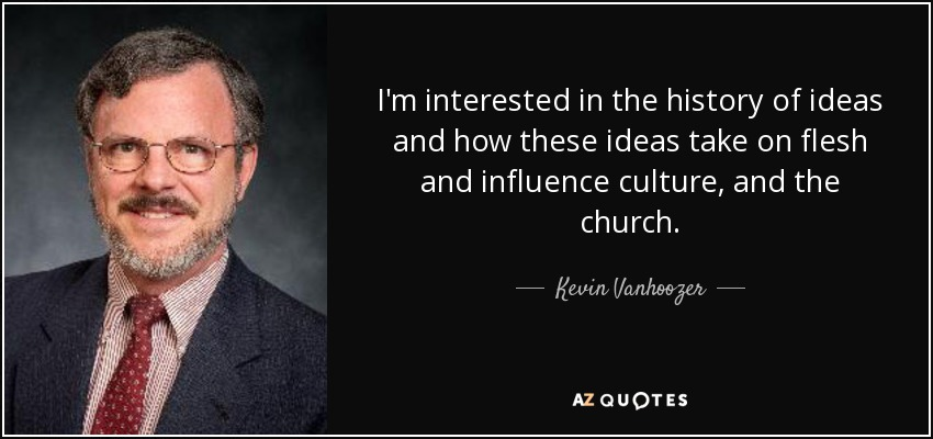 I'm interested in the history of ideas and how these ideas take on flesh and influence culture, and the church. - Kevin Vanhoozer