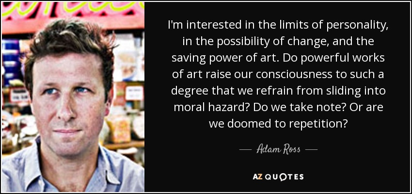 I'm interested in the limits of personality, in the possibility of change, and the saving power of art. Do powerful works of art raise our consciousness to such a degree that we refrain from sliding into moral hazard? Do we take note? Or are we doomed to repetition? - Adam Ross