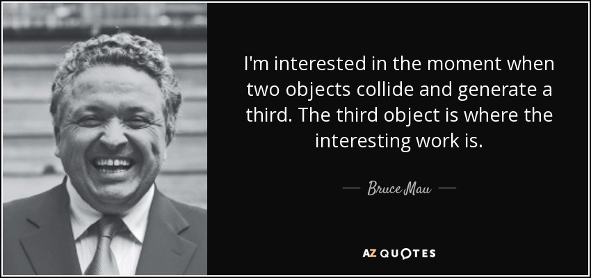 I'm interested in the moment when two objects collide and generate a third. The third object is where the interesting work is. - Bruce Mau