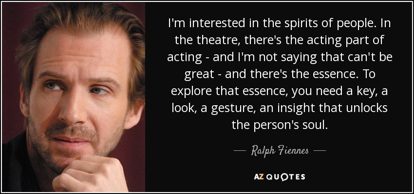I'm interested in the spirits of people. In the theatre, there's the acting part of acting - and I'm not saying that can't be great - and there's the essence. To explore that essence, you need a key, a look, a gesture, an insight that unlocks the person's soul. - Ralph Fiennes