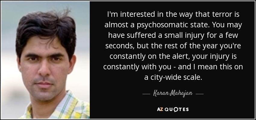 I'm interested in the way that terror is almost a psychosomatic state. You may have suffered a small injury for a few seconds, but the rest of the year you're constantly on the alert, your injury is constantly with you - and I mean this on a city-wide scale. - Karan Mahajan