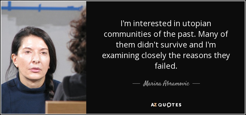 I'm interested in utopian communities of the past. Many of them didn't survive and I'm examining closely the reasons they failed. - Marina Abramovic