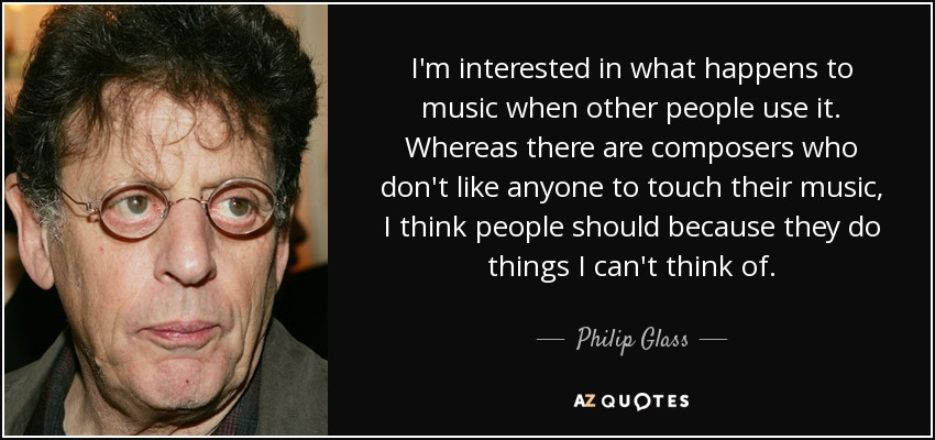 I'm interested in what happens to music when other people use it. Whereas there are composers who don't like anyone to touch their music, I think people should because they do things I can't think of. - Philip Glass
