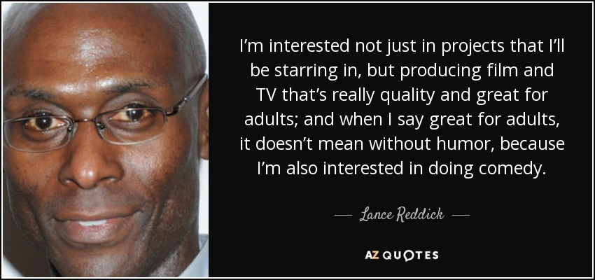 I'm interested not just in projects that I'll be starring in, but producing film and TV that's really quality and great for adults; and when I say great for adults, it doesn't mean without humor, because I'm also interested in doing comedy. - Lance Reddick