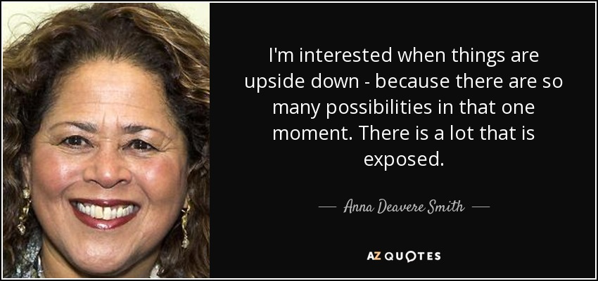 I'm interested when things are upside down - because there are so many possibilities in that one moment. There is a lot that is exposed. - Anna Deavere Smith