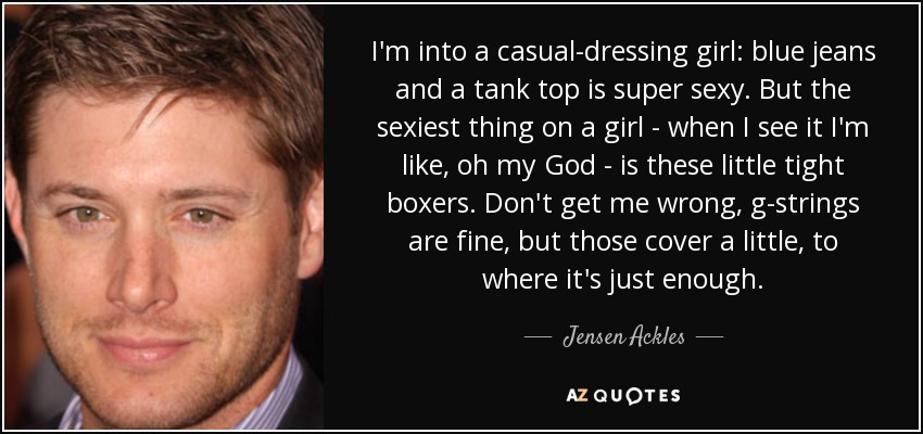 I'm into a casual-dressing girl: blue jeans and a tank top is super sexy. But the sexiest thing on a girl - when I see it I'm like, oh my God - is these little tight boxers. Don't get me wrong, g-strings are fine, but those cover a little, to where it's just enough. - Jensen Ackles