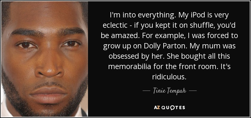 I'm into everything. My iPod is very eclectic - if you kept it on shuffle, you'd be amazed. For example, I was forced to grow up on Dolly Parton. My mum was obsessed by her. She bought all this memorabilia for the front room. It's ridiculous. - Tinie Tempah