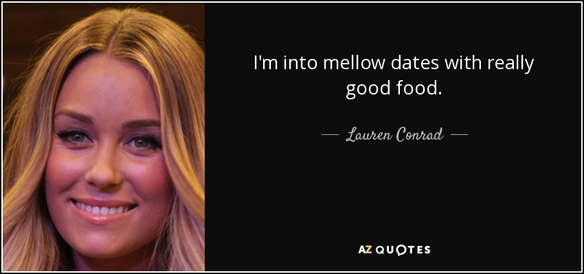 I'm into mellow dates with really good food. - Lauren Conrad