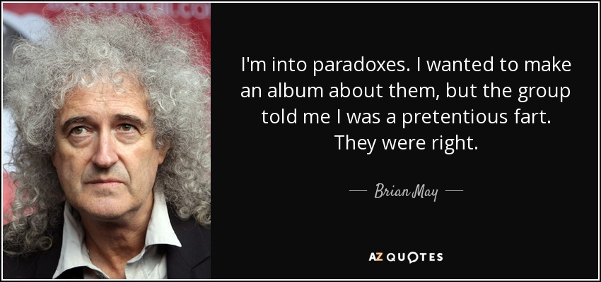 I'm into paradoxes. I wanted to make an album about them, but the group told me I was a pretentious fart. They were right. - Brian May