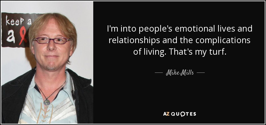 I'm into people's emotional lives and relationships and the complications of living. That's my turf. - Mike Mills