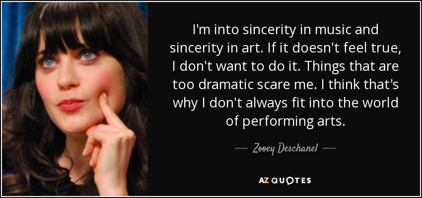 I'm into sincerity in music and sincerity in art. If it doesn't feel true, I don't want to do it. Things that are too dramatic scare me. I think that's why I don't always fit into the world of performing arts. - Zooey Deschanel