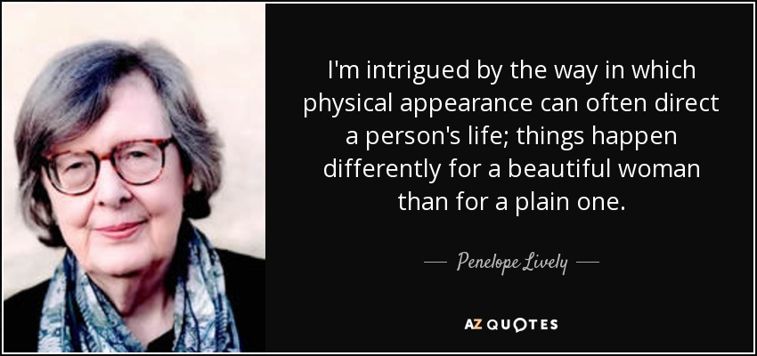 I'm intrigued by the way in which physical appearance can often direct a person's life; things happen differently for a beautiful woman than for a plain one. - Penelope Lively