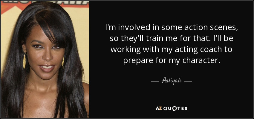 I'm involved in some action scenes, so they'll train me for that. I'll be working with my acting coach to prepare for my character. - Aaliyah