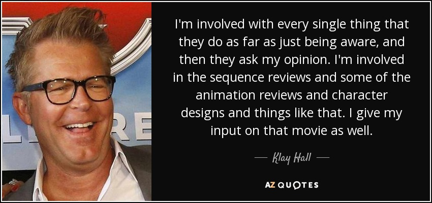 I'm involved with every single thing that they do as far as just being aware, and then they ask my opinion. I'm involved in the sequence reviews and some of the animation reviews and character designs and things like that. I give my input on that movie as well. - Klay Hall