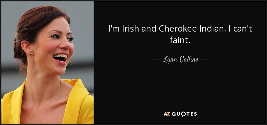 Lynn Collins Quote I'm Irish And Cherokee Indian I Can't Faint Unique Cherokee Indian Quotes