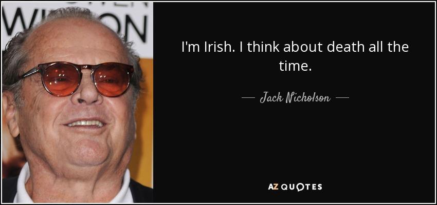 I'm Irish. I think about death all the time. - Jack Nicholson