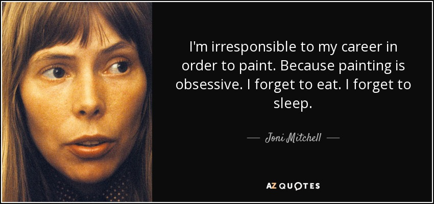 I'm irresponsible to my career in order to paint. Because painting is obsessive. I forget to eat. I forget to sleep. - Joni Mitchell